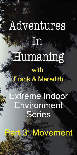 Adventures In Humaning | Frank Hults & Meredith Rhodes | Extreme Indoor Environment Series - Part 3: Movement
