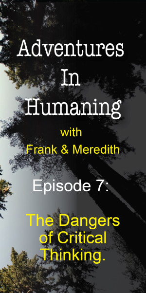 Adventures In Humaning Episode 7: The Dangers of Critical Thinking | Frank Hults & Meredith Rhodes