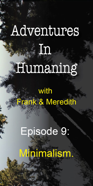 Episode 9 of Adventures In Humaning : Minimalism | Frank Hults of Frankly Well & Meredith Rhodes of Forward Health